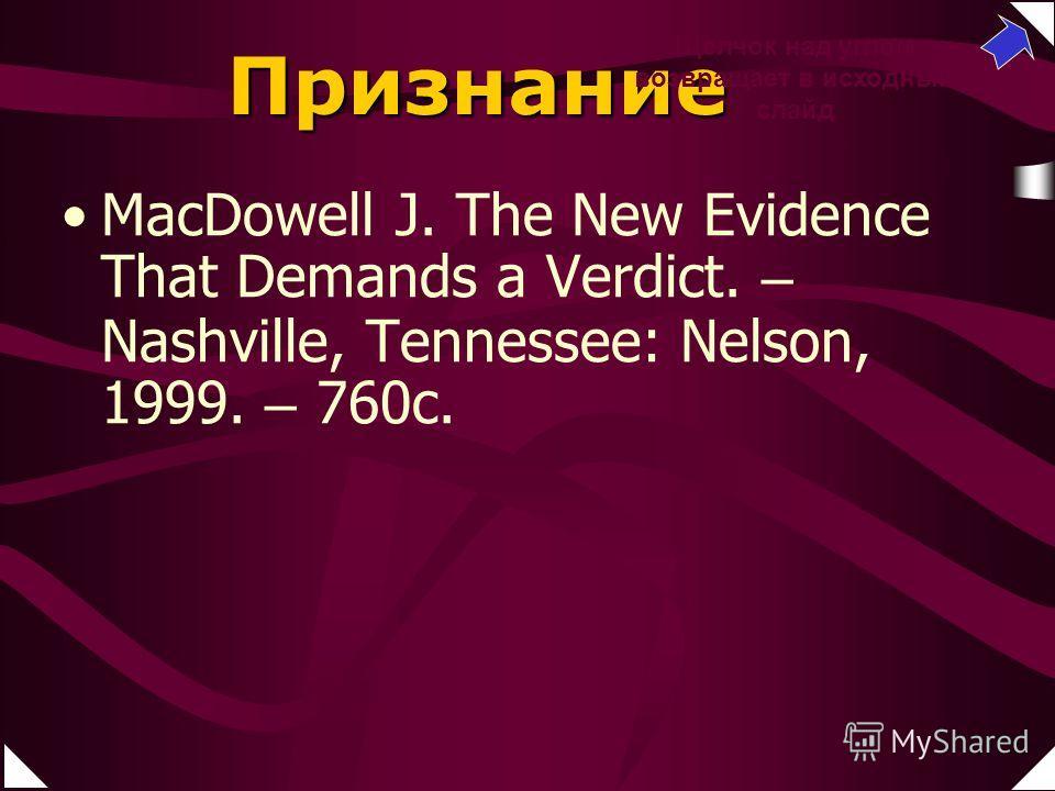Признание МaсDowell J. The New Evidence That Demands a Verdict. – Nashville, Tennessee: Nelson, 1999. – 760c. Литтл П. Э. Знать, почему веришь. – Вена: BEE International, 1991. – 102 с. Щелчок над углом возвращает в исходный слайд