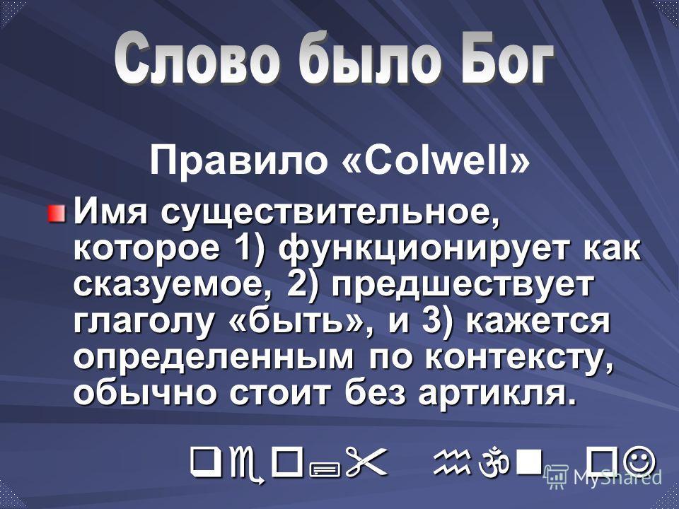 Имя существительное, которое 1) функционирует как сказуемое, 2) предшествует глаголу «быть», и 3) кажется определенным по контексту, обычно стоит без артикля. Правило «Colwell» qeo; h\n oJ lovgo