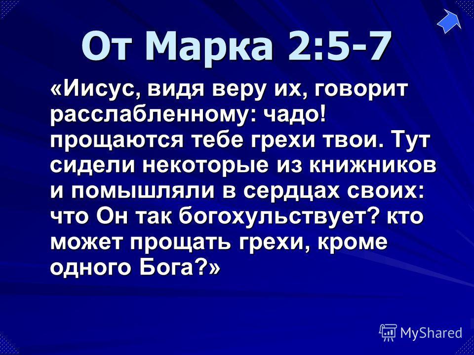 «Иисус, видя веру их, говорит расслабленному: чадо! прощаются тебе грехи твои. Тут сидели некоторые из книжников и помышляли в сердцах своих: что Он так богохульствует? кто может прощать грехи, кроме одного Бога?» От Марка 2:5-7