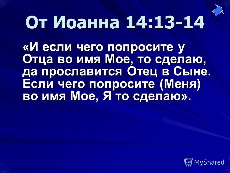«И если чего попросите у Отца во имя Мое, то сделаю, да прославится Отец в Сыне. Если чего попросите (Меня) во имя Мое, Я то сделаю». От Иоанна 14:13-14
