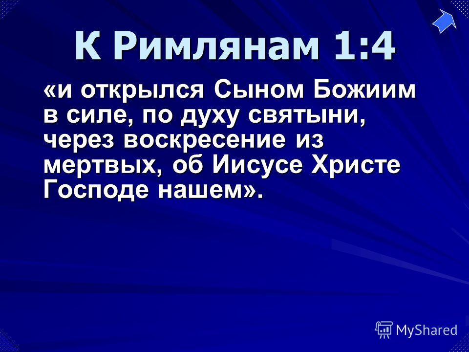 К Римлянам 1:4 «и открылся Сыном Божиим в силе, по духу святыни, через воскресение из мертвых, об Иисусе Христе Господе нашем».