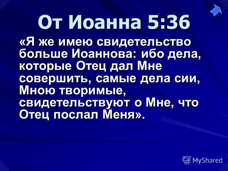 «Я же имею свидетельство больше Иоаннова: ибо дела, которые Отец дал Мне совершить, самые дела сии, Мною творимые, свидетельствуют о Мне, что Отец послал Меня». От Иоанна 5:36