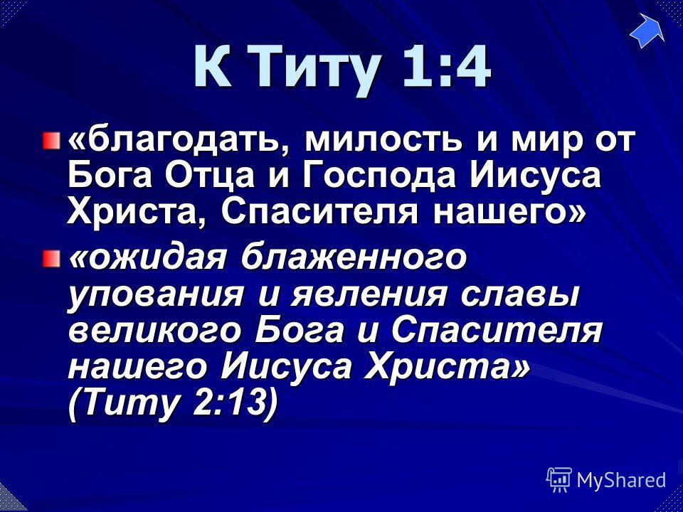 «благодать, милость и мир от Бога Отца и Господа Иисуса Христа, Спасителя нашего» «ожидая блаженного упования и явления славы великого Бога и Спасителя нашего Иисуса Христа» (Титу 2:13) К Титу 1:4