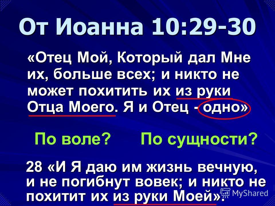 «Отец Мой, Который дал Мне их, больше всех; и никто не может похитить их из руки Отца Моего. Я и Отец - одно» По воле?По сущности? От Иоанна 10:29-30 28 «И Я даю им жизнь вечную, и не погибнут вовек; и никто не похитит их из руки Моей».