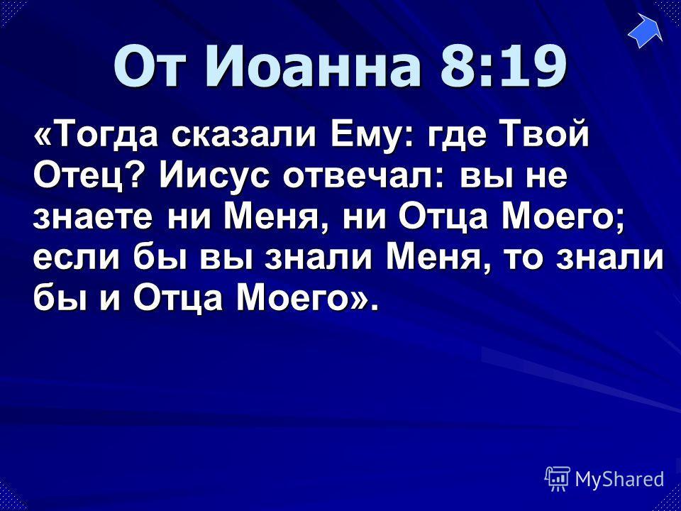 «Тогда сказали Ему: где Твой Отец? Иисус отвечал: вы не знаете ни Меня, ни Отца Моего; если бы вы знали Меня, то знали бы и Отца Моего». От Иоанна 8:19
