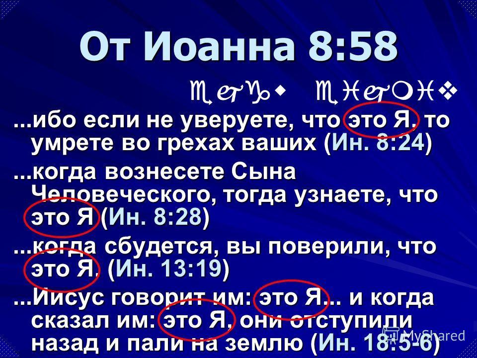 ...ибо если не уверуете, что это Я, то умрете во грехах ваших (Ин. 8:24)...когда вознесете Сына Человеческого, тогда узнаете, что это Я (Ин. 8:28)...когда сбудется, вы поверили, что это Я. (Ин. 13:19)...Иисус говорит им: это Я... и когда сказал им: э