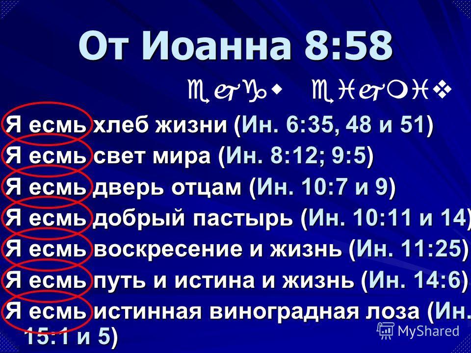 Я есмь хлеб жизни (Ин. 6:35, 48 и 51) Я есмь свет мира (Ин. 8:12; 9:5) Я есмь дверь отцам (Ин. 10:7 и 9) Я есмь добрый пастырь (Ин. 10:11 и 14) Я есмь воскресение и жизнь (Ин. 11:25) Я есмь путь и истина и жизнь (Ин. 14:6) Я есмь истинная виноградная