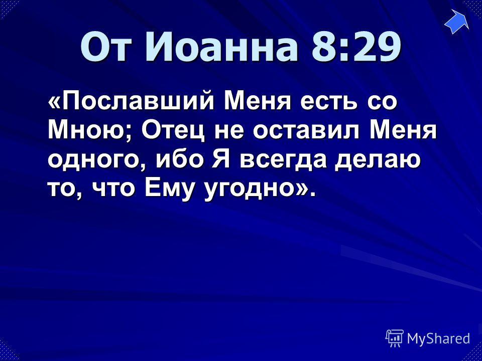 «Пославший Меня есть со Мною; Отец не оставил Меня одного, ибо Я всегда делаю то, что Ему угодно». От Иоанна 8:29