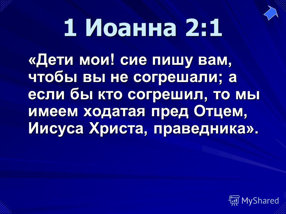 «Дети мои! сие пишу вам, чтобы вы не согрешали; а если бы кто согрешил, то мы имеем ходатая пред Отцем, Иисуса Христа, праведника». 1 Иоанна 2:1