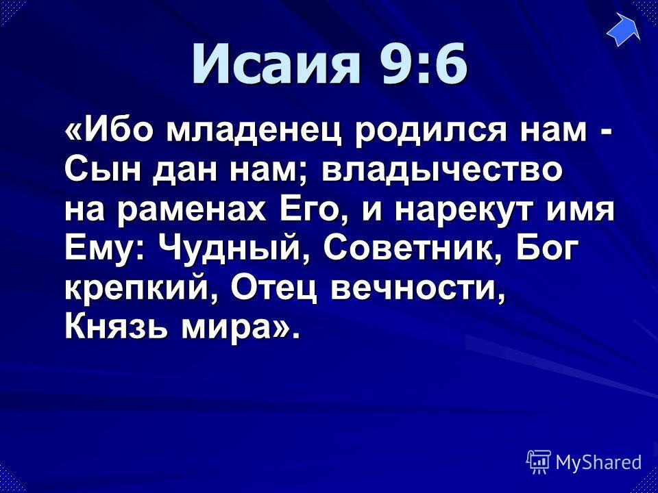«Ибо младенец родился нам - Сын дан нам; владычество на раменах Его, и нарекут имя Ему: Чудный, Советник, Бог крепкий, Отец вечности, Князь мира». Исаия 9:6