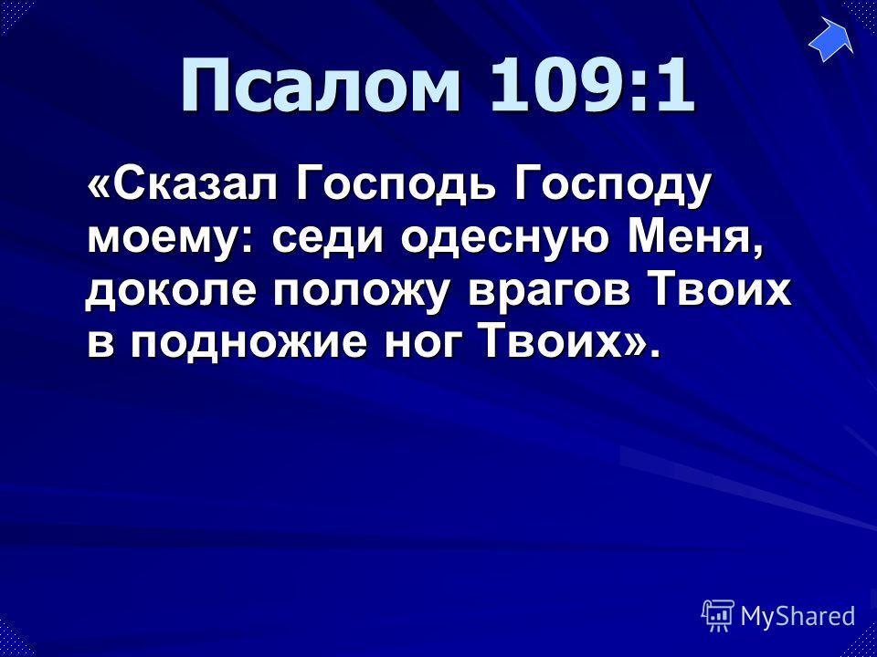 «Сказал Господь Господу моему: седи одесную Меня, доколе положу врагов Твоих в подножие ног Твоих». Псалом 109:1