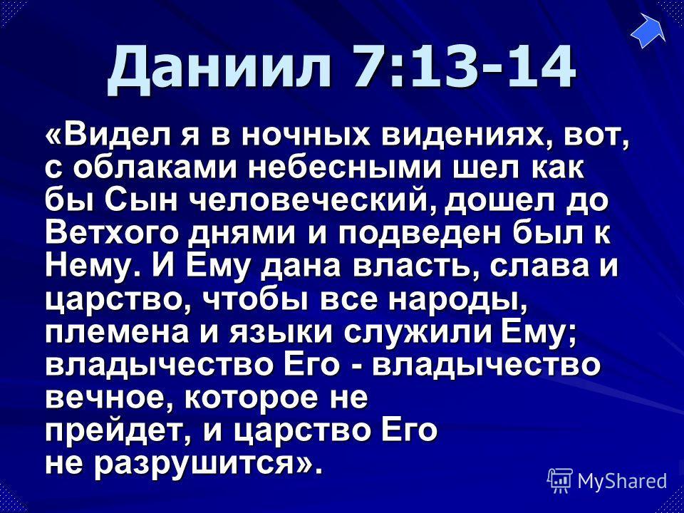 «Видел я в ночных видениях, вот, с облаками небесными шел как бы Сын человеческий, дошел до Ветхого днями и подведен был к Нему. И Ему дана власть, слава и царство, чтобы все народы, племена и языки служили Ему; владычество Его - владычество вечное,