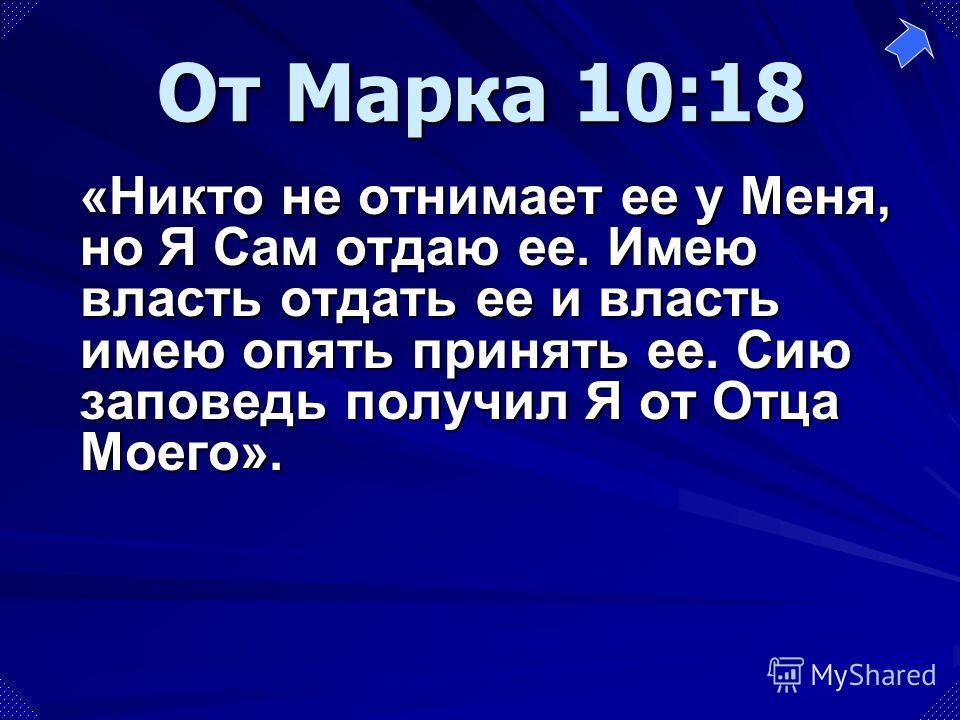 «Никто не отнимает ее у Меня, но Я Сам отдаю ее. Имею власть отдать ее и власть имею опять принять ее. Сию заповедь получил Я от Отца Моего». От Марка 10:18