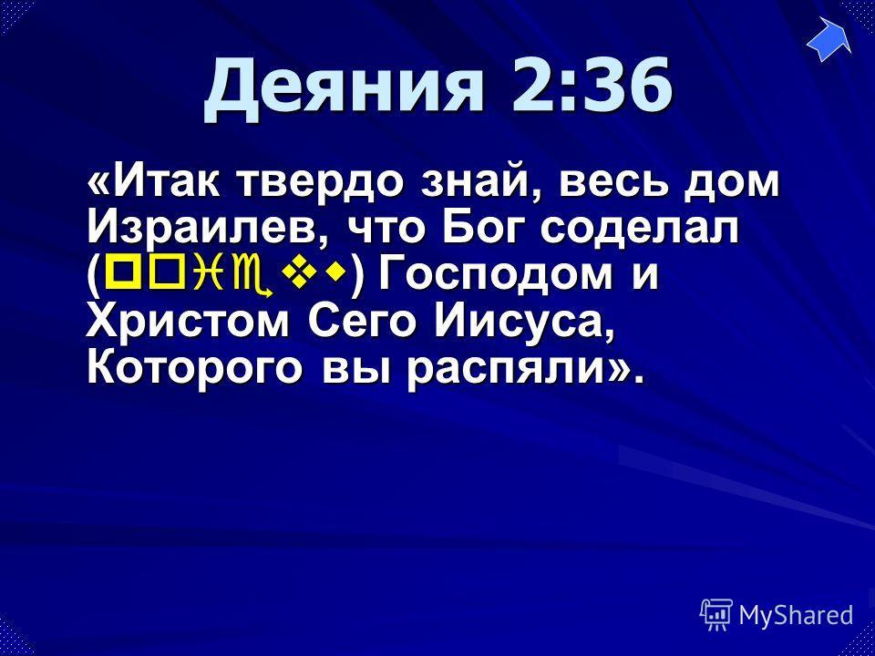 «Итак твердо знай, весь дом Израилев, что Бог соделал (poievw) Господом и Христом Сего Иисуса, Которого вы распяли». Деяния 2:36