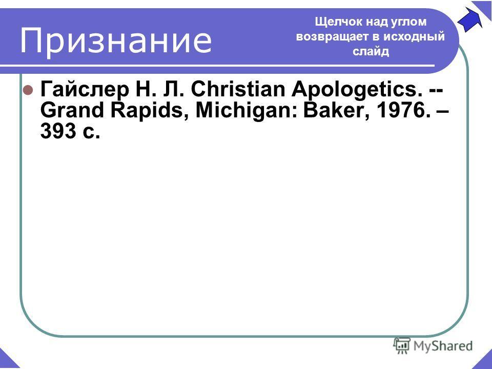 Гайслер Н. Л. Christian Apologetics. -- Grand Rapids, Michigan: Baker, 1976. – 393 c. Признание Щелчок над углом возвращает в исходный слайд