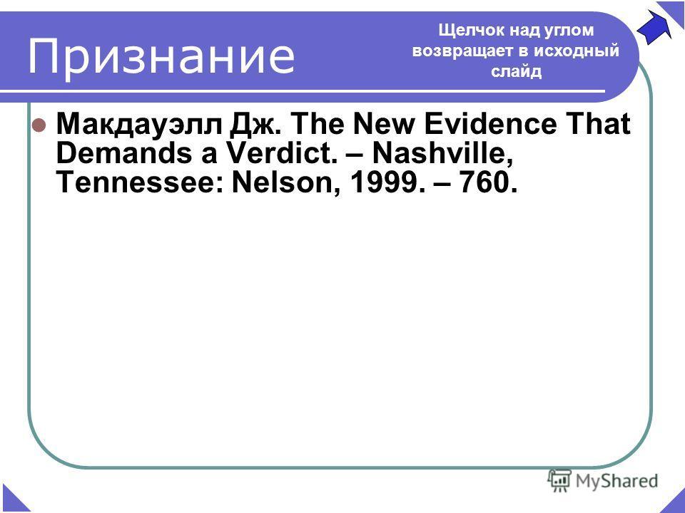 Макдауэлл Дж. The New Evidence That Demands a Verdict. – Nashville, Tennessee: Nelson, 1999. – 760. Признание Щелчок над углом возвращает в исходный слайд