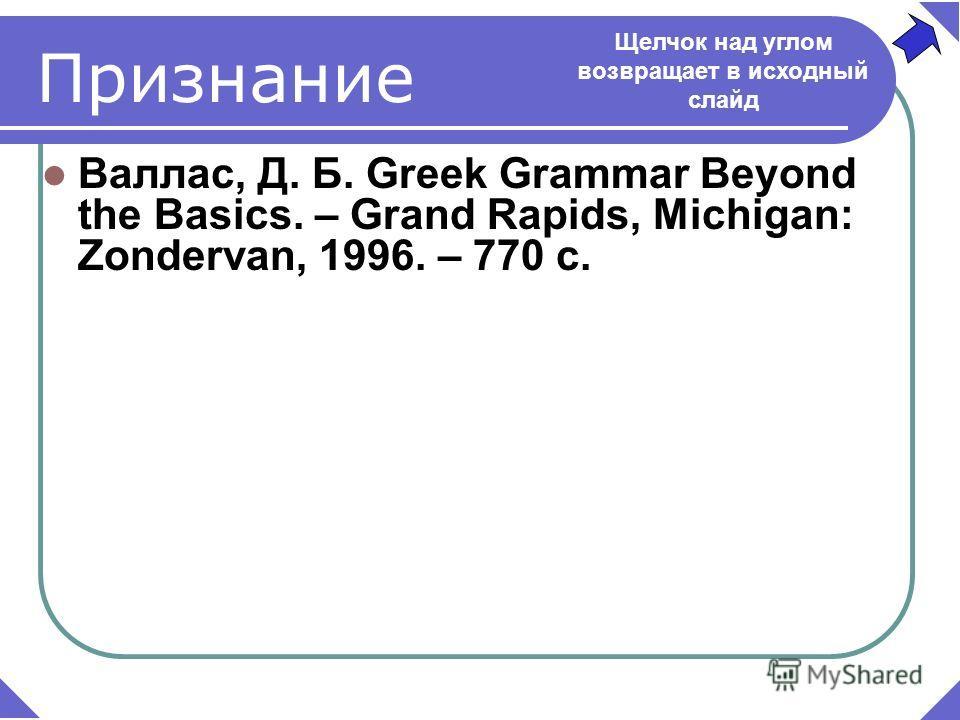 Валлас, Д. Б. Greek Grammar Beyond the Basics. – Grand Rapids, Michigan: Zondervan, 1996. – 770 c. Признание Щелчок над углом возвращает в исходный слайд