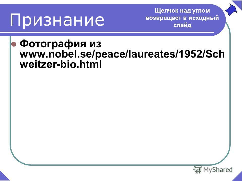 Фотография из www.nobel.se/peace/laureates/1952/Sch weitzer-bio.html Признание Щелчок над углом возвращает в исходный слайд