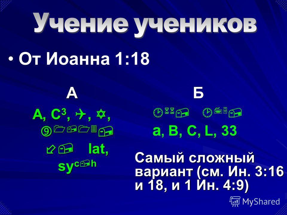 Самый сложный вариант (см. Ин. 3:16 и 18, и 1 Ин. 4:9) А A, C 3, Q, Y, 1,13,, lat, sy c,h Б 66, 75, a, B, C, L, 33 От Иоанна 1:18