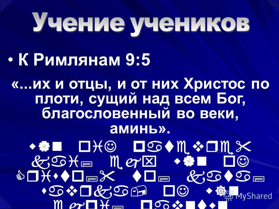 «...их и отцы, и от них Христос по плоти, сущий над всем Бог, благословенный во веки, аминь». w|n oiJ patevre kai; ejx w|n oJ Cristo; to; kata; savrka, oJ w]n ejpi; pavntwn qeo; eujloghto; eij tou; aijw'na, ajmhvn. К Римлянам 9:5