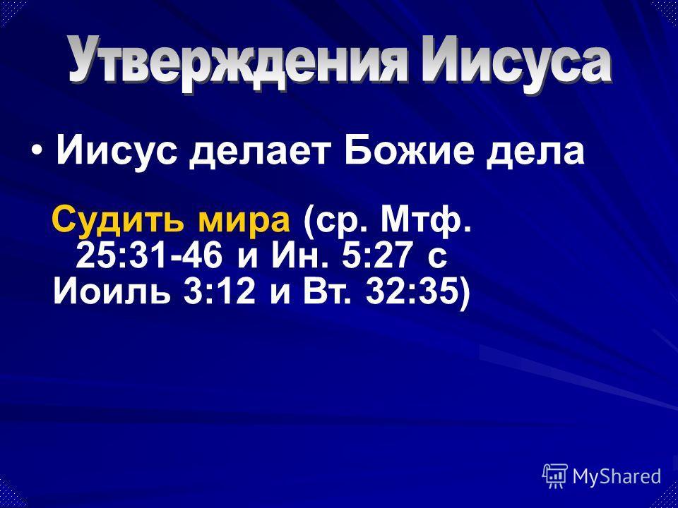 Судить мира (ср. Мтф. 25:31-46 и Ин. 5:27 с Иоиль 3:12 и Вт. 32:35) Иисус делает Божие дела