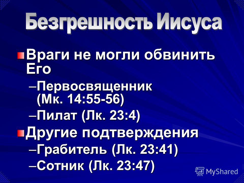 Враги не могли обвинить Его –Первосвященник (Мк. 14:55-56) –Пилат (Лк. 23:4) Другие подтверждения –Грабитель (Лк. 23:41) –Сотник (Лк. 23:47)