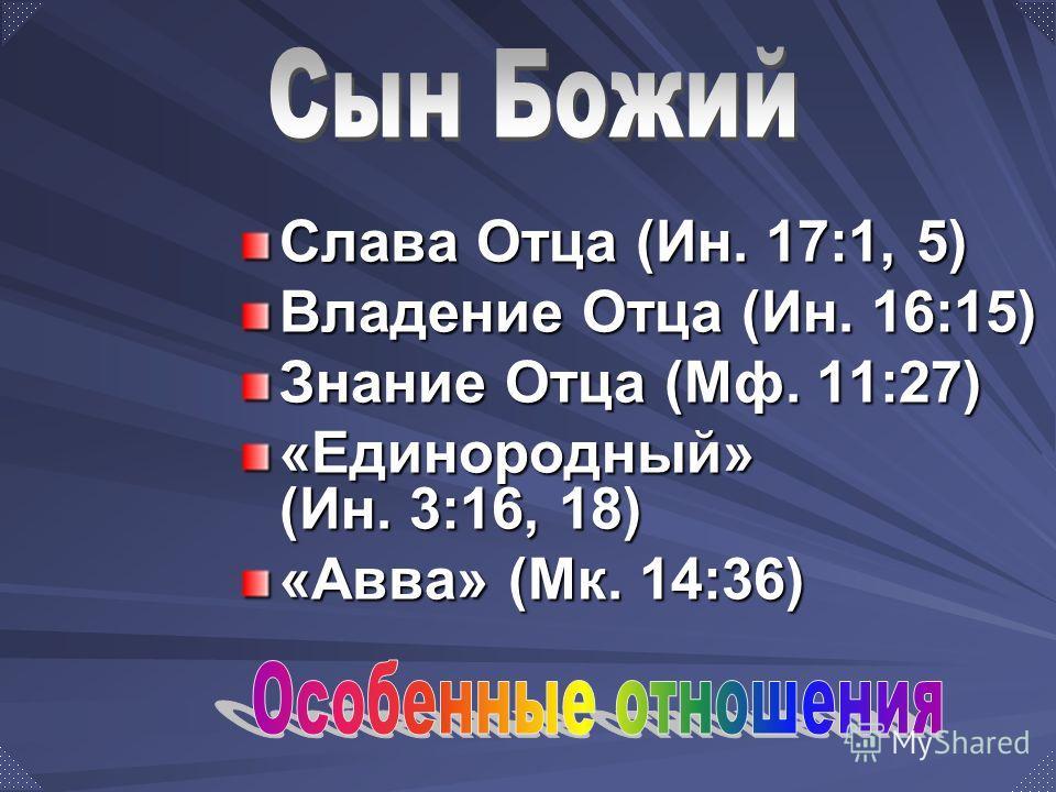 Слава Отца (Ин. 17:1, 5) Владение Отца (Ин. 16:15) Знание Отца (Мф. 11:27) «Единородный» (Ин. 3:16, 18) «Авва» (Мк. 14:36)