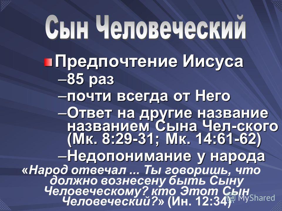Предпочтение Иисуса –85 раз –почти всегда от Него –Ответ на другие название названием Сына Чел-ского (Мк. 8:29-31; Мк. 14:61-62) –Недопонимание у народа «Народ отвечал... Ты говоришь, что должно вознесену быть Сыну Человеческому? кто Этот Сын Человеч