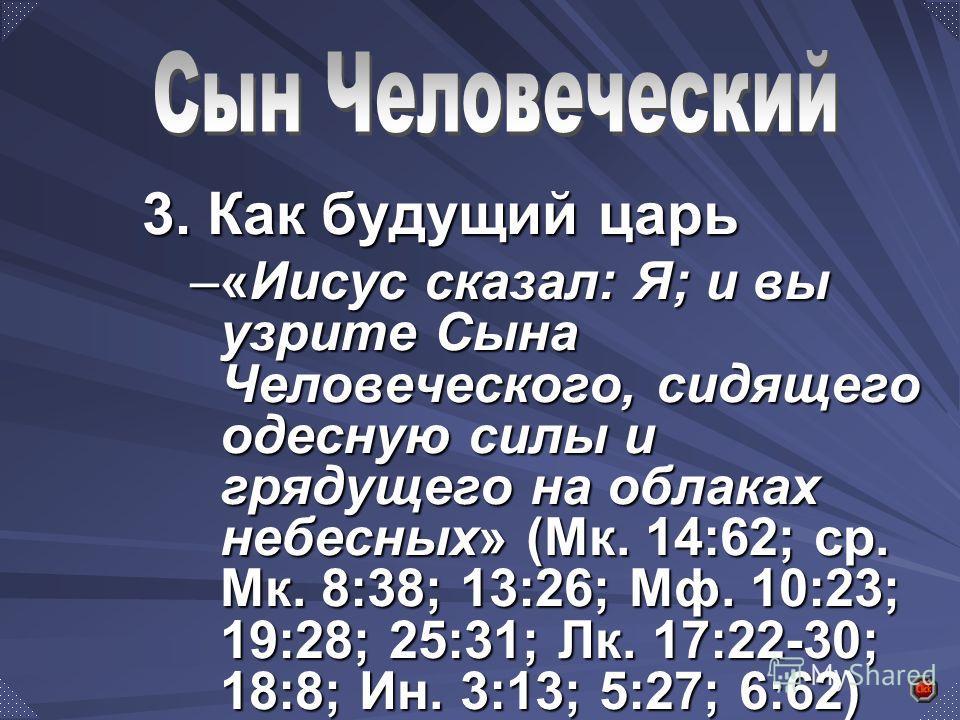 3. Как будущий царь –«Иисус сказал: Я; и вы узрите Сына Человеческого, сидящего одесную силы и грядущего на облаках небесных» (Мк. 14:62; ср. Мк. 8:38; 13:26; Мф. 10:23; 19:28; 25:31; Лк. 17:22-30; 18:8; Ин. 3:13; 5:27; 6:62)
