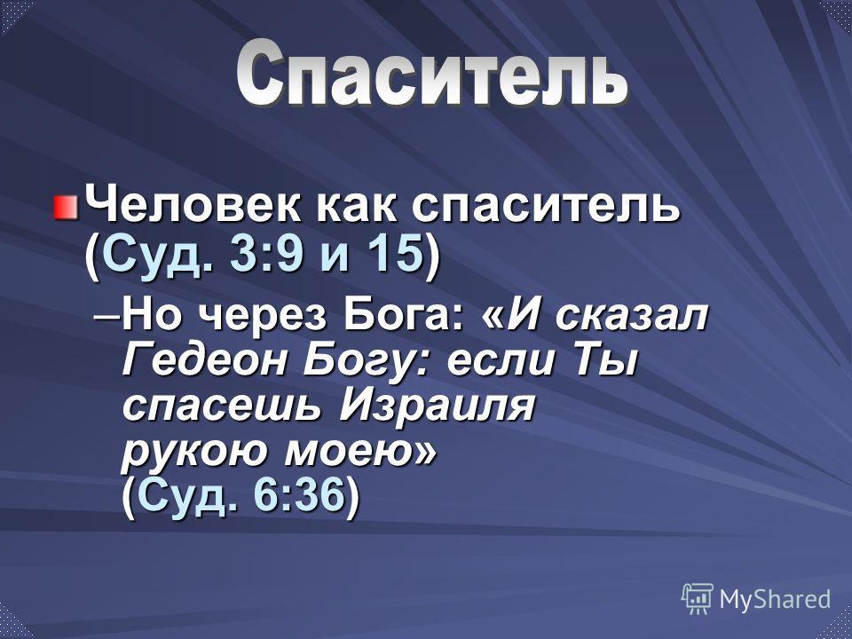 Человек как спаситель (Суд. 3:9 и 15) –Но через Бога: «И сказал Гедеон Богу: если Ты спасешь Израиля рукою моею» (Суд. 6:36)