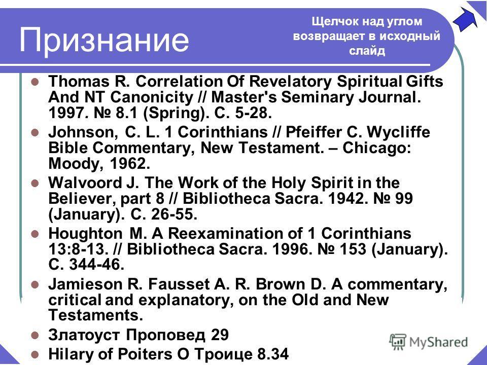 Thomas R. Correlation Of Revelatory Spiritual Gifts And NT Canonicity // Master's Seminary Journal. 1997. 8.1 (Spring). С. 5-28. Johnson, С. L. 1 Corinthians // Pfeiffer С. Wycliffe Bible Commentary, New Testament. – Chicago: Moody, 1962. Walvoord J.