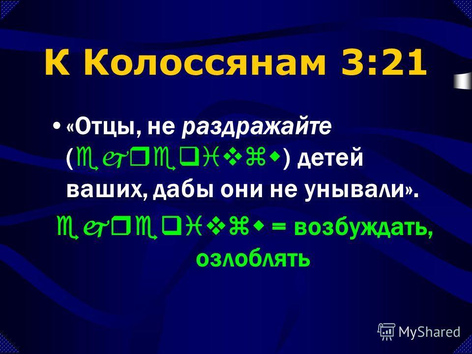 К Ефесянам 6:4 «И вы, отцы, не раздражайте ( parorgivzete ) детей ваших, но воспитывайте их в учении и наставлении Господнем». parorgivzete = сердите