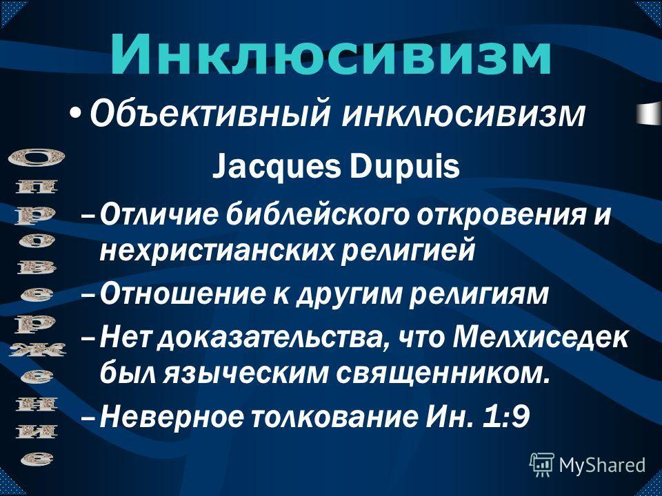 –Другие религии хранили откровение Павел ссылается на греческих поэтов (Деян. 17:22-28) Пример с Мелхиседеком Инклюсивизм Объективный инклюсивизм Jacques Dupuis