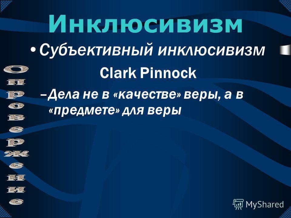 –Наша вера в Иисуса не совершена –Мы все равно спасены –Несовершенная вера нехристиане может спасти Инклюсивизм Субъективный инклюсивизм Clark Pinnock