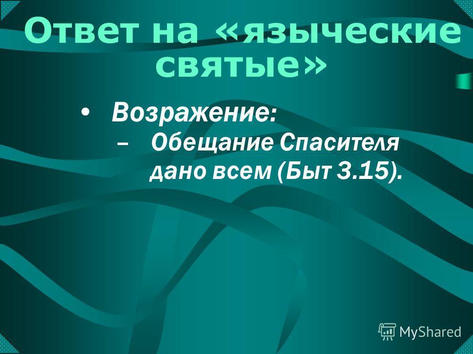 Енох (Быт. 5:22) Иов (Иов гл. 39-42) Ной (Быт. 6:13) Иофор (Ис. 18:11) Люди Ниневия (Иона 3:5) Царица Савская (2 Пар. 9:8) Ответ на «языческие святые» –Получили особенное откровение или обещаниеособенное откровение Возражение: