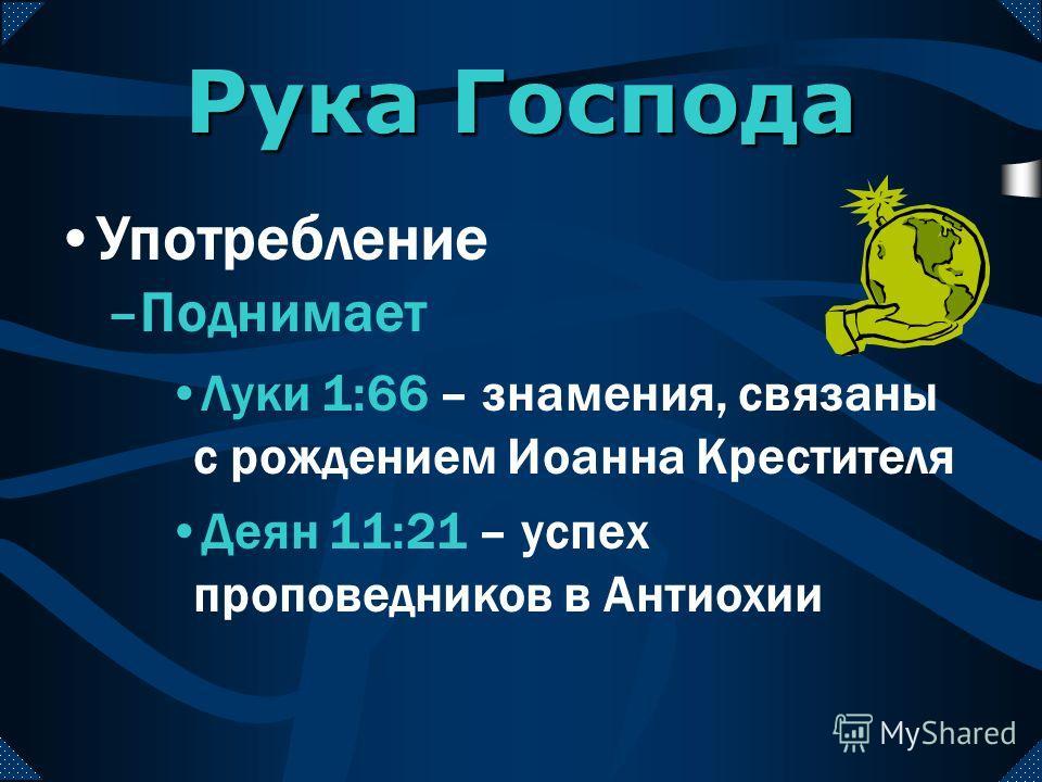 Иез. 3:22; 8:1; 33:22; 37:1; 40:1 – пророческое переживание Иезекииля 4 Цар. 3:15 -- пророческое переживание Елисея Рука Господа Употребление –Поднимает