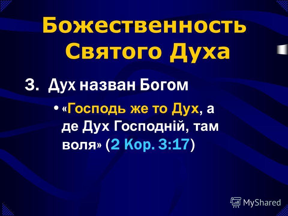 Божественность Святого Духа 3.Дух назван Богом «... [ты] солгать Духу Святому... Ты солгал не человекам, а Богу» (Деян. 5:3-4) « Чи не знаєте ви, що ви Божий храм, і Дух Божий у вас пробуває? » (1 Кор. 3:16-17)