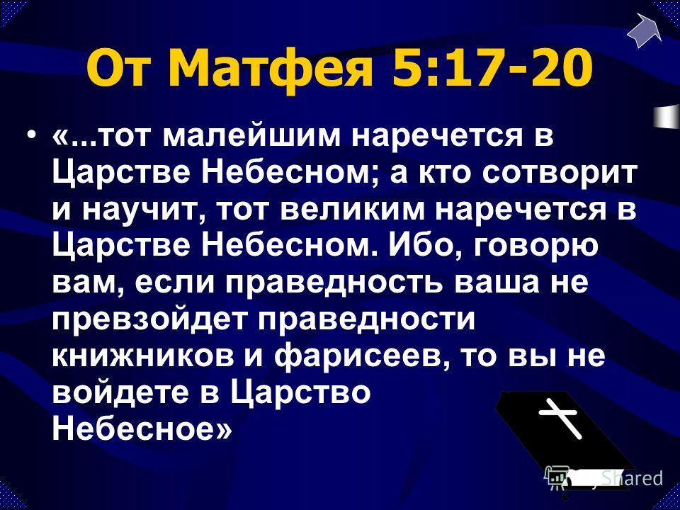 От Матфея 5:17-20 «...тот малейшим наречется в Царстве Небесном; а кто сотворит и научит, тот великим наречется в Царстве Небесном. Ибо, говорю вам, если праведность ваша не превзойдет праведности книжников и фарисеев, то вы не войдете в Царство Небе
