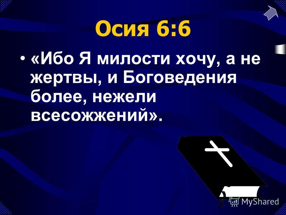 Осия 6:6 «Ибо Я милости хочу, а не жертвы, и Боговедения более, нежели всесожжений».