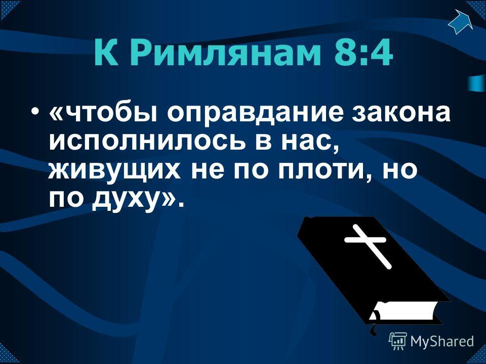 К Римлянам 8:4 «чтобы оправдание закона исполнилось в нас, живущих не по плоти, но по духу».