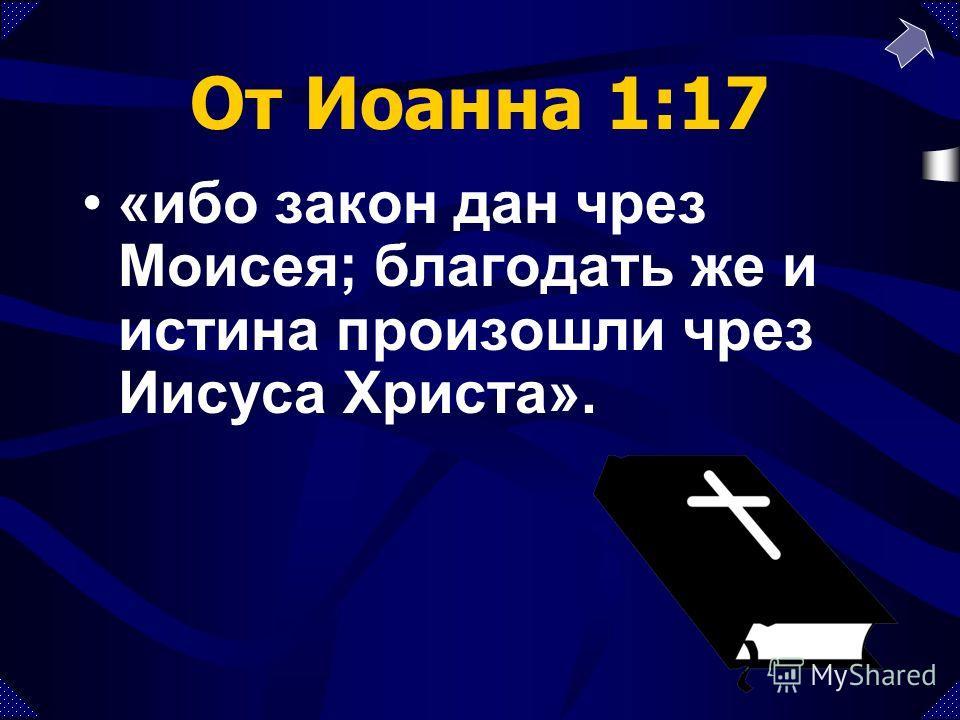 От Иоанна 1:17 «ибо закон дан чрез Моисея; благодать же и истина произошли чрез Иисуса Христа».
