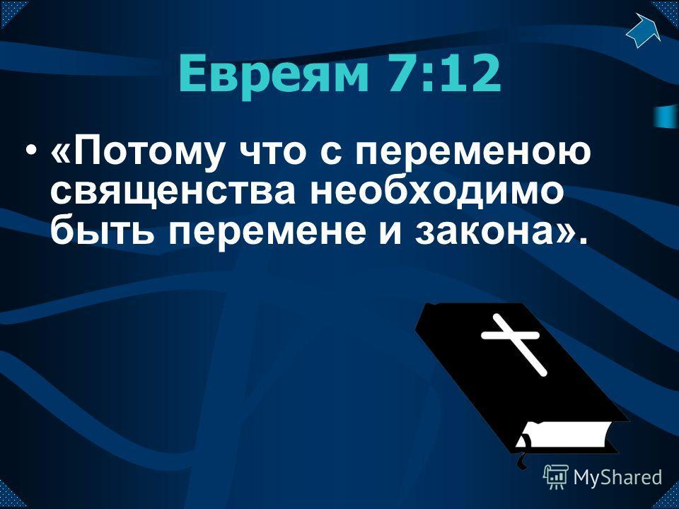 Евреям 7:12 «Потому что с переменою священства необходимо быть перемене и закона».