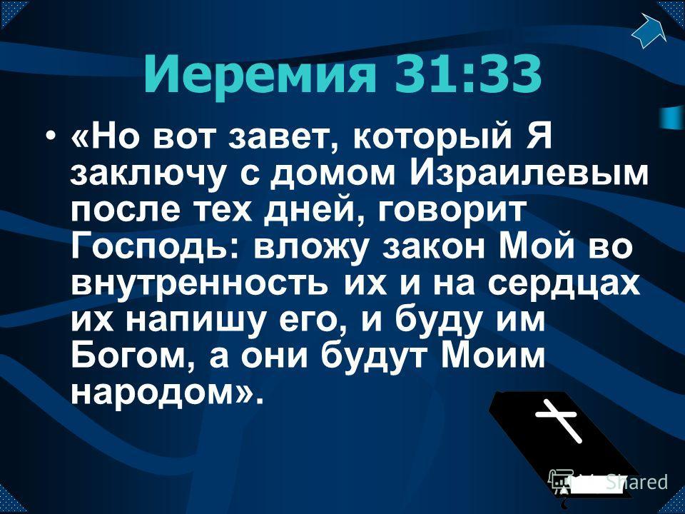 Иеремия 31:33 «Но вот завет, который Я заключу с домом Израилевым после тех дней, говорит Господь: вложу закон Мой во внутренность их и на сердцах их напишу его, и буду им Богом, а они будут Моим народом».
