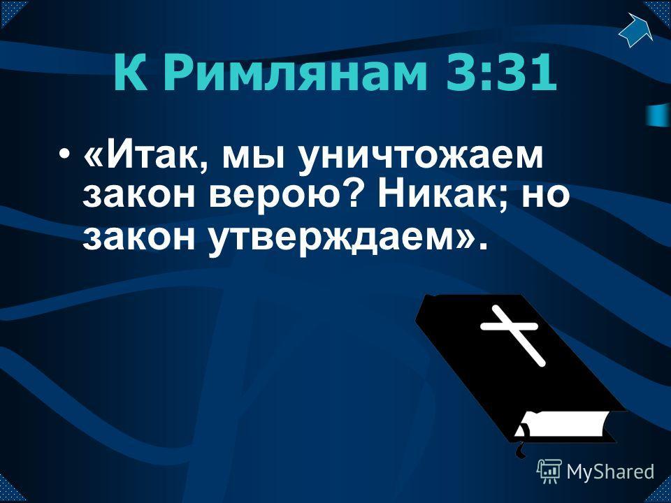 К Римлянам 3:31 «Итак, мы уничтожаем закон верою? Никак; но закон утверждаем».