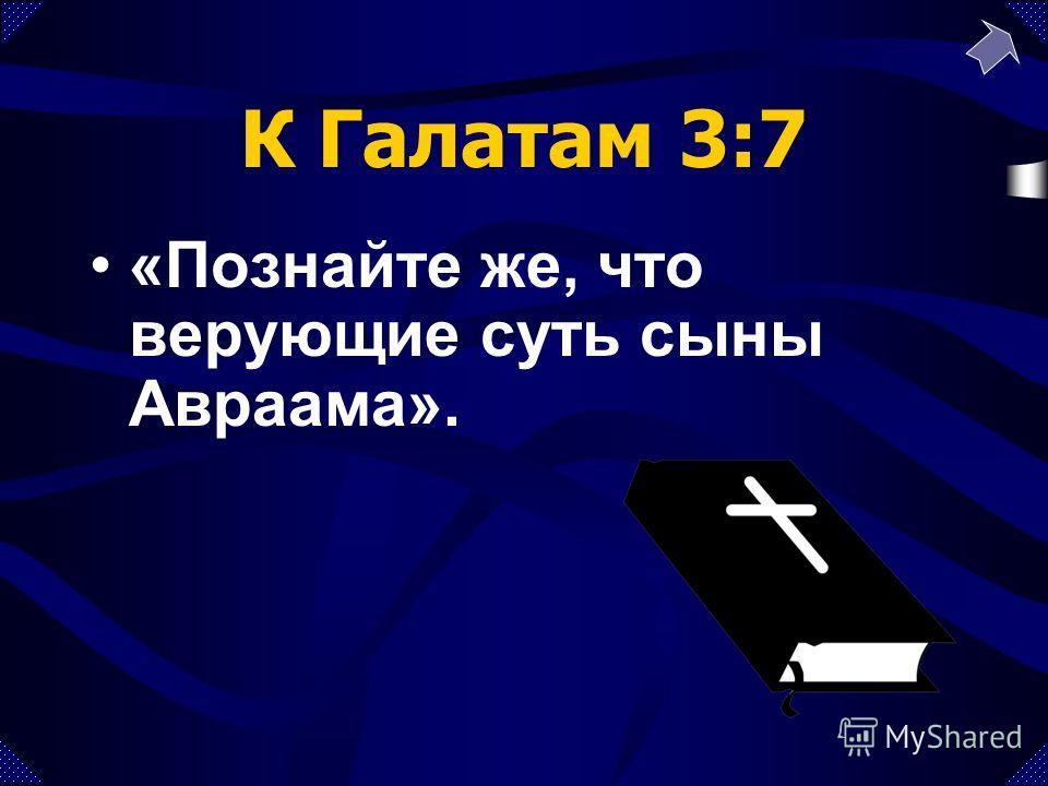 К Галатам 3:7 «Познайте же, что верующие суть сыны Авраама».