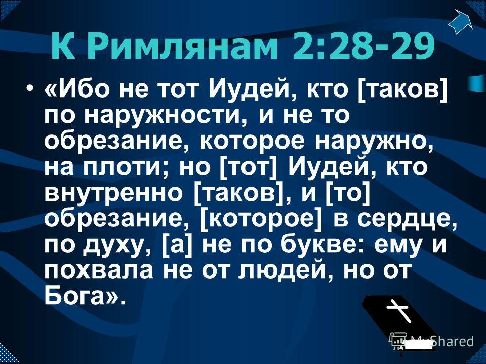 К Римлянам 2:28-29 «Ибо не тот Иудей, кто [таков] по наружности, и не то обрезание, которое наружно, на плоти; но [тот] Иудей, кто внутренно [таков], и [то] обрезание, [которое] в сердце, по духу, [а] не по букве: ему и похвала не от людей, но от Бог