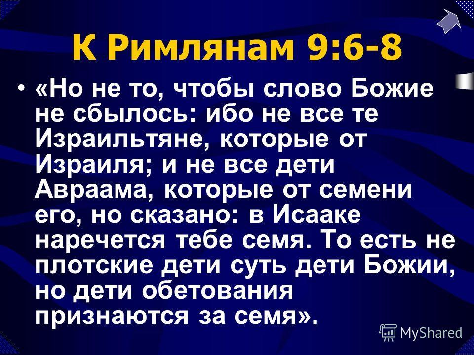К Римлянам 9:6-8 «Но не то, чтобы слово Божие не сбылось: ибо не все те Израильтяне, которые от Израиля; и не все дети Авраама, которые от семени его, но сказано: в Исааке наречется тебе семя. То есть не плотские дети суть дети Божии, но дети обетова