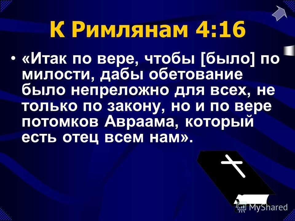 К Римлянам 4:16 «Итак по вере, чтобы [было] по милости, дабы обетование было непреложно для всех, не только по закону, но и по вере потомков Авраама, который есть отец всем нам».