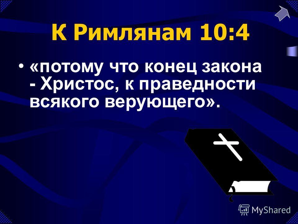 «потому что конец закона - Христос, к праведности всякого верующего». К Римлянам 10:4