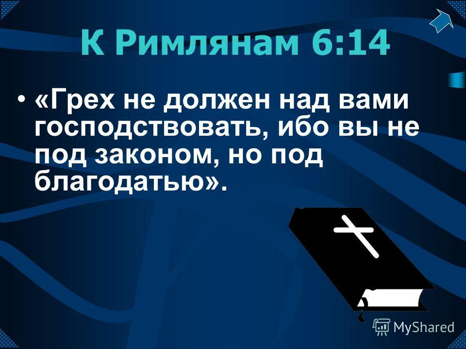 К Римлянам 6:14 «Грех не должен над вами господствовать, ибо вы не под законом, но под благодатью».
